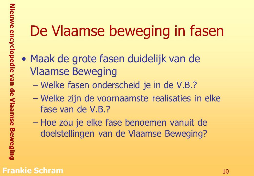 Nieuwe encyclopedie van de Vlaamse Beweging Frankie Schram 10 De Vlaamse beweging in fasen Maak de grote fasen duidelijk van de Vlaamse Beweging –Welke fasen onderscheid je in de V.B..