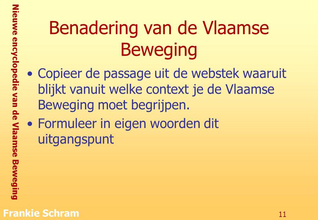 Nieuwe encyclopedie van de Vlaamse Beweging Frankie Schram 11 Benadering van de Vlaamse Beweging Copieer de passage uit de webstek waaruit blijkt vanuit welke context je de Vlaamse Beweging moet begrijpen.