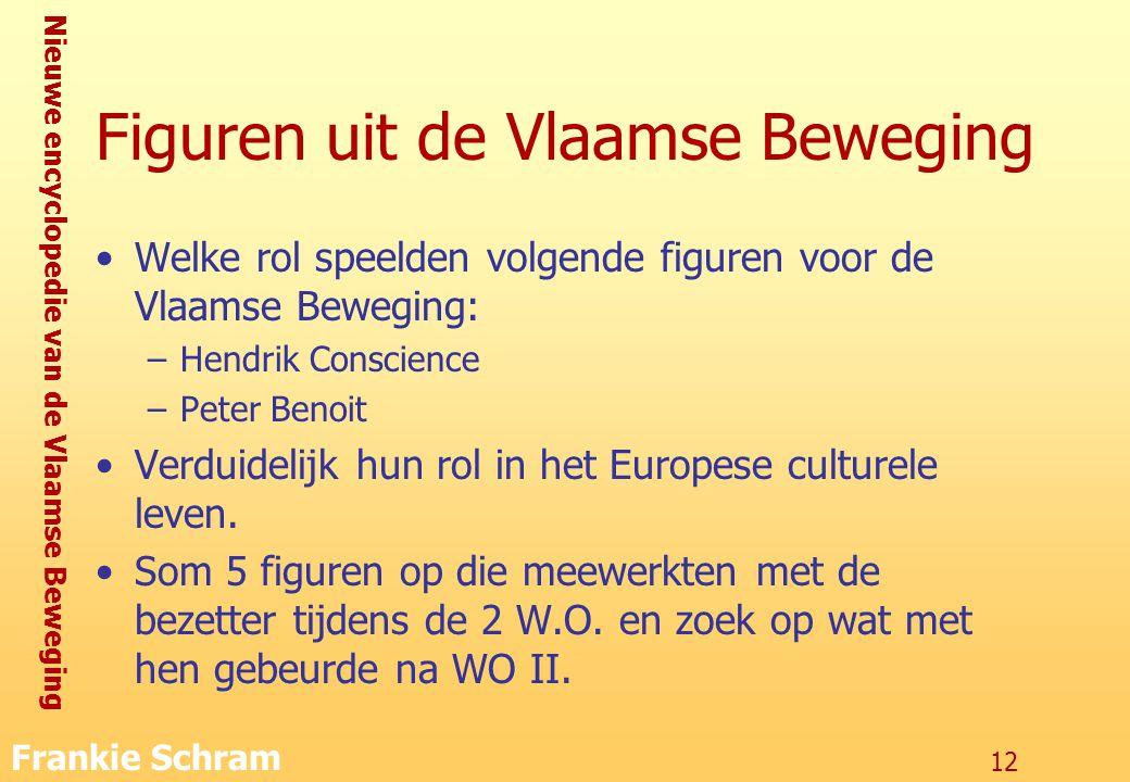 Nieuwe encyclopedie van de Vlaamse Beweging Frankie Schram 12 Figuren uit de Vlaamse Beweging Welke rol speelden volgende figuren voor de Vlaamse Beweging: –Hendrik Conscience –Peter Benoit Verduidelijk hun rol in het Europese culturele leven.
