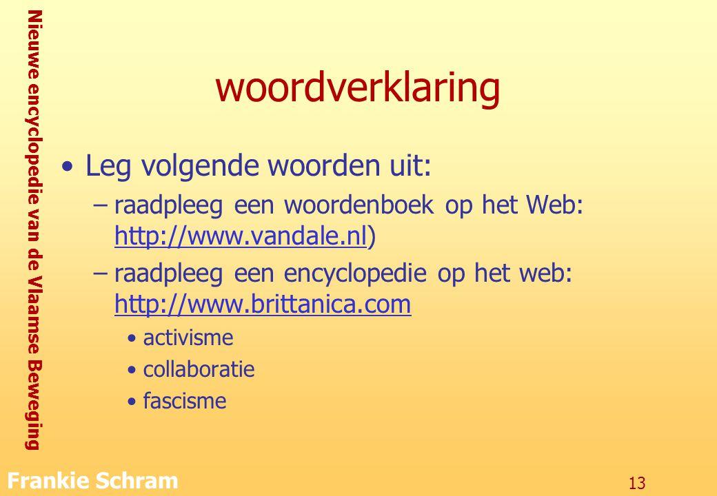 Nieuwe encyclopedie van de Vlaamse Beweging Frankie Schram 13 woordverklaring Leg volgende woorden uit: –raadpleeg een woordenboek op het Web: http://www.vandale.nl) http://www.vandale.nl –raadpleeg een encyclopedie op het web: http://www.brittanica.com http://www.brittanica.com activisme collaboratie fascisme