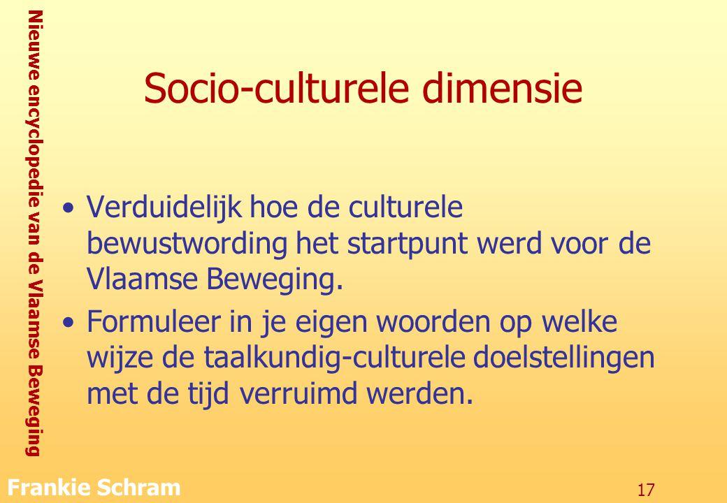 Nieuwe encyclopedie van de Vlaamse Beweging Frankie Schram 17 Socio-culturele dimensie Verduidelijk hoe de culturele bewustwording het startpunt werd voor de Vlaamse Beweging.