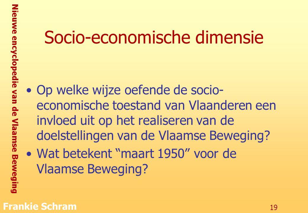 Nieuwe encyclopedie van de Vlaamse Beweging Frankie Schram 19 Socio-economische dimensie Op welke wijze oefende de socio- economische toestand van Vlaanderen een invloed uit op het realiseren van de doelstellingen van de Vlaamse Beweging.