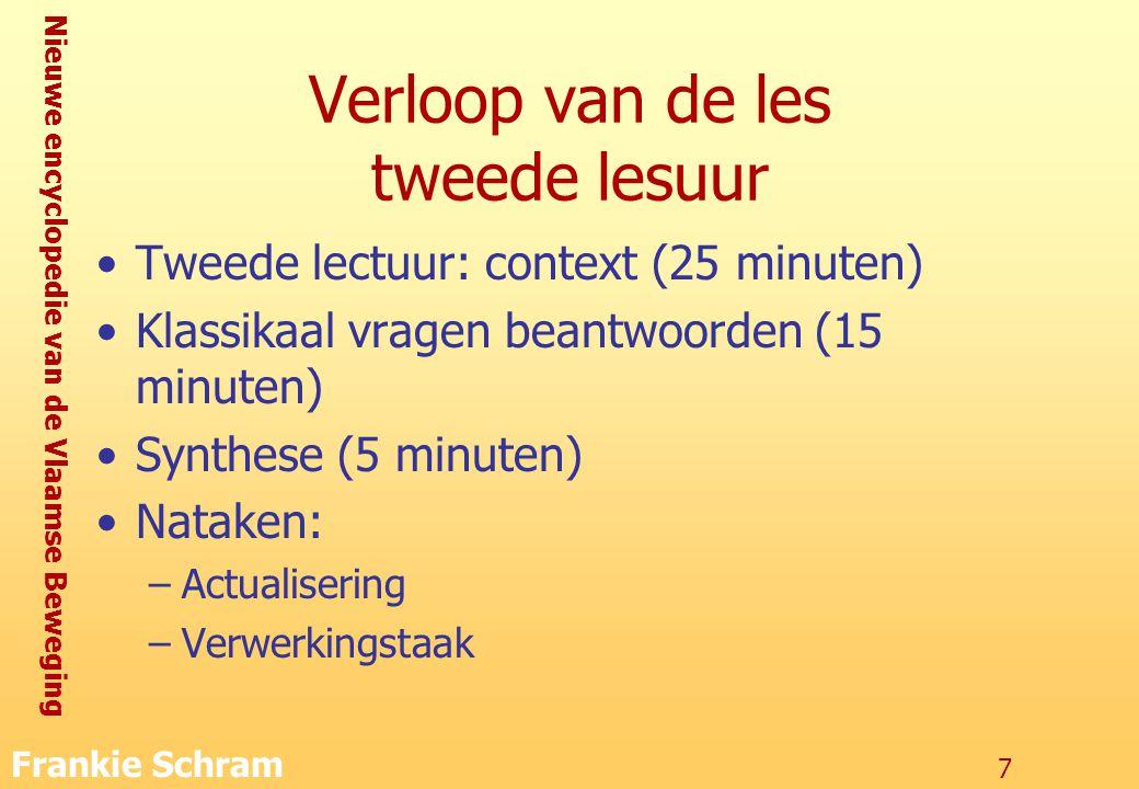Nieuwe encyclopedie van de Vlaamse Beweging Frankie Schram 7 Verloop van de les tweede lesuur Tweede lectuur: context (25 minuten) Klassikaal vragen beantwoorden (15 minuten) Synthese (5 minuten) Nataken: –Actualisering –Verwerkingstaak