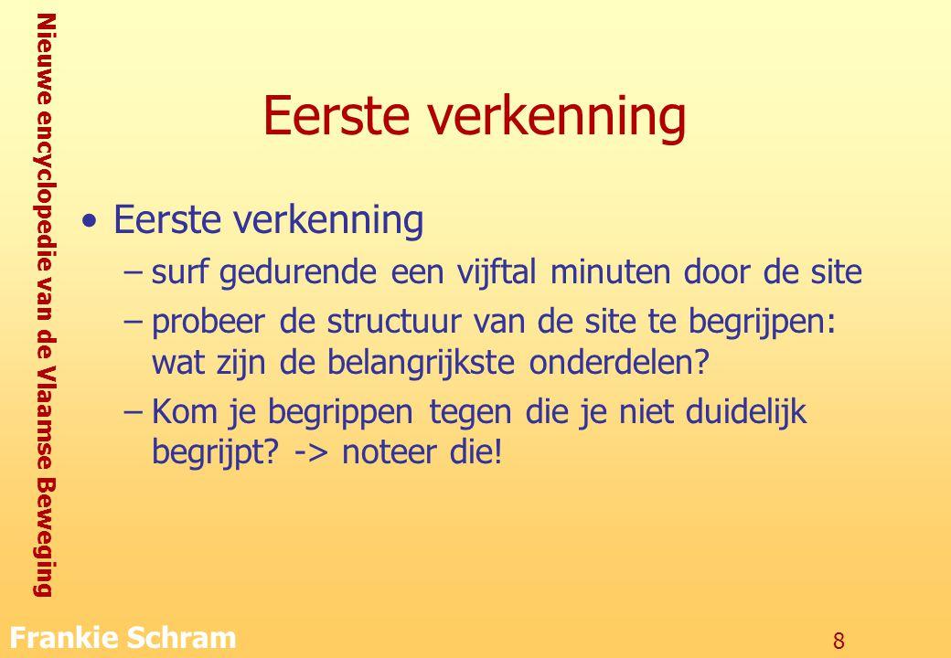 Nieuwe encyclopedie van de Vlaamse Beweging Frankie Schram 8 Eerste verkenning –surf gedurende een vijftal minuten door de site –probeer de structuur van de site te begrijpen: wat zijn de belangrijkste onderdelen.