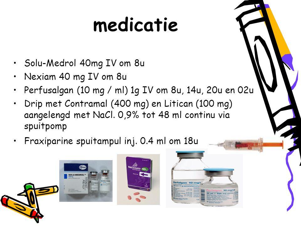 medicatie Solu-Medrol 40mg IV om 8u Nexiam 40 mg IV om 8u Perfusalgan (10 mg / ml) 1g IV om 8u, 14u, 20u en 02u Drip met Contramal (400 mg) en Litican (100 mg) aangelengd met NaCl.