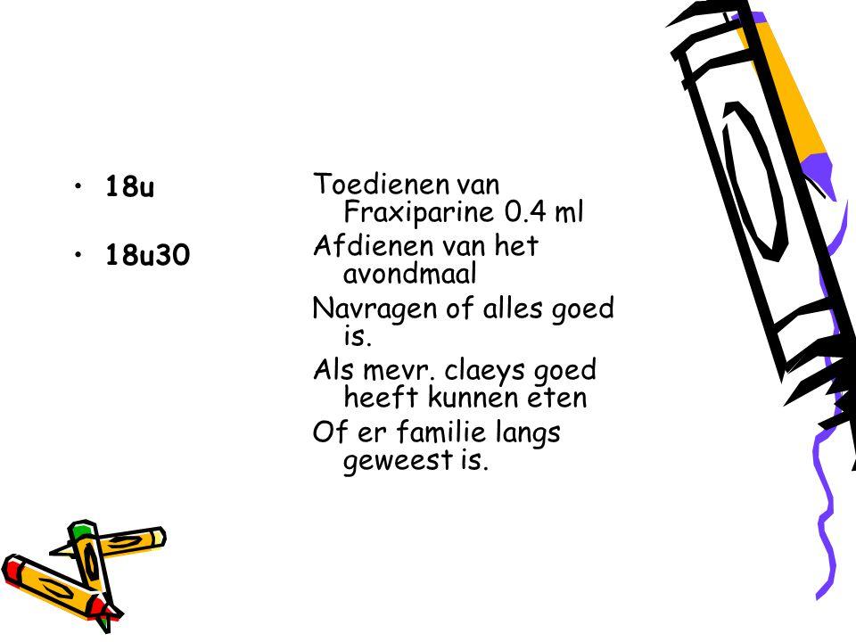 18u 18u30 Toedienen van Fraxiparine 0.4 ml Afdienen van het avondmaal Navragen of alles goed is.