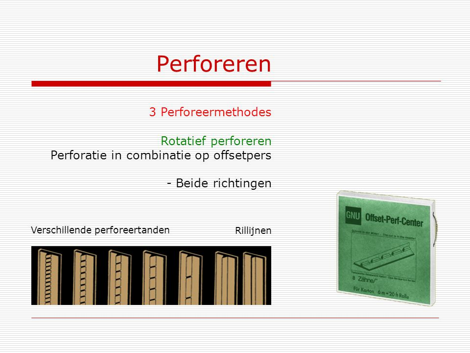 Perforeren 3 Perforeermethodes Rotatief perforeren Perforatie in combinatie op offsetpers - Beide richtingen Verschillende perforeertanden Rillijnen