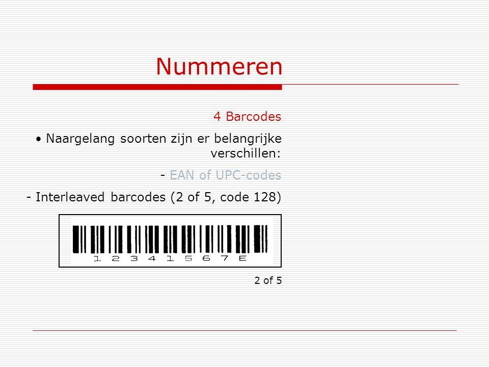 Nummeren 4 Barcodes Naargelang soorten zijn er belangrijke verschillen: - EAN of UPC-codes - Interleaved barcodes (2 of 5, code 128) 2 of 5