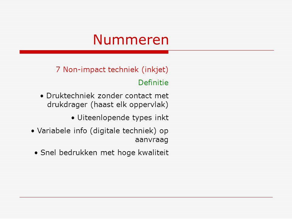 Nummeren 7 Non-impact techniek (inkjet) Definitie Druktechniek zonder contact met drukdrager (haast elk oppervlak) Uiteenlopende types inkt Variabele