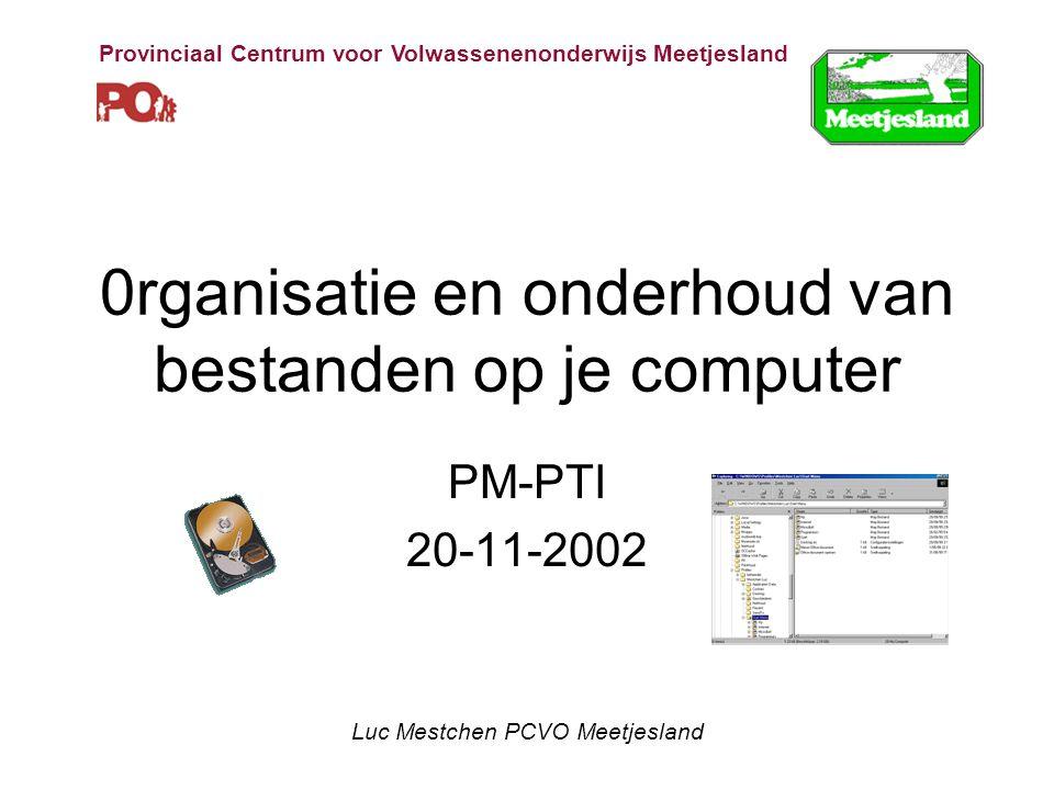 0rganisatie en onderhoud van bestanden op je computer PM-PTI 20-11-2002 Luc Mestchen PCVO Meetjesland Provinciaal Centrum voor Volwassenenonderwijs Meetjesland
