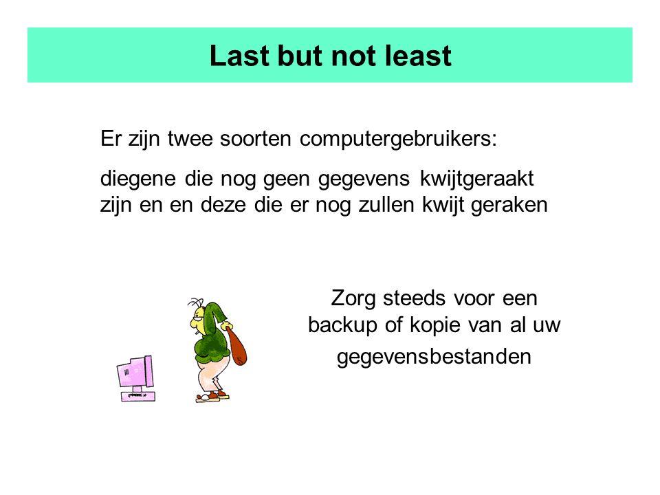 Last but not least Er zijn twee soorten computergebruikers: diegene die nog geen gegevens kwijtgeraakt zijn en en deze die er nog zullen kwijt geraken Zorg steeds voor een backup of kopie van al uw gegevensbestanden