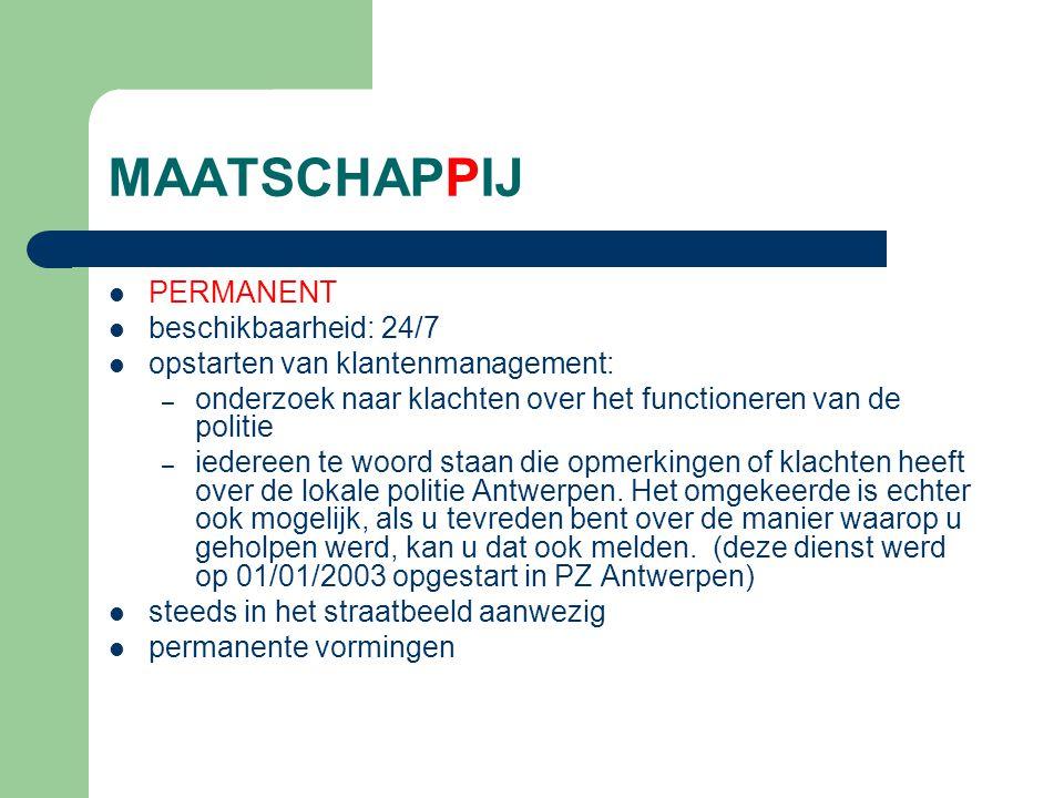 MAATSCHAPPIJ PERMANENT beschikbaarheid: 24/7 opstarten van klantenmanagement: – onderzoek naar klachten over het functioneren van de politie – iedereen te woord staan die opmerkingen of klachten heeft over de lokale politie Antwerpen.