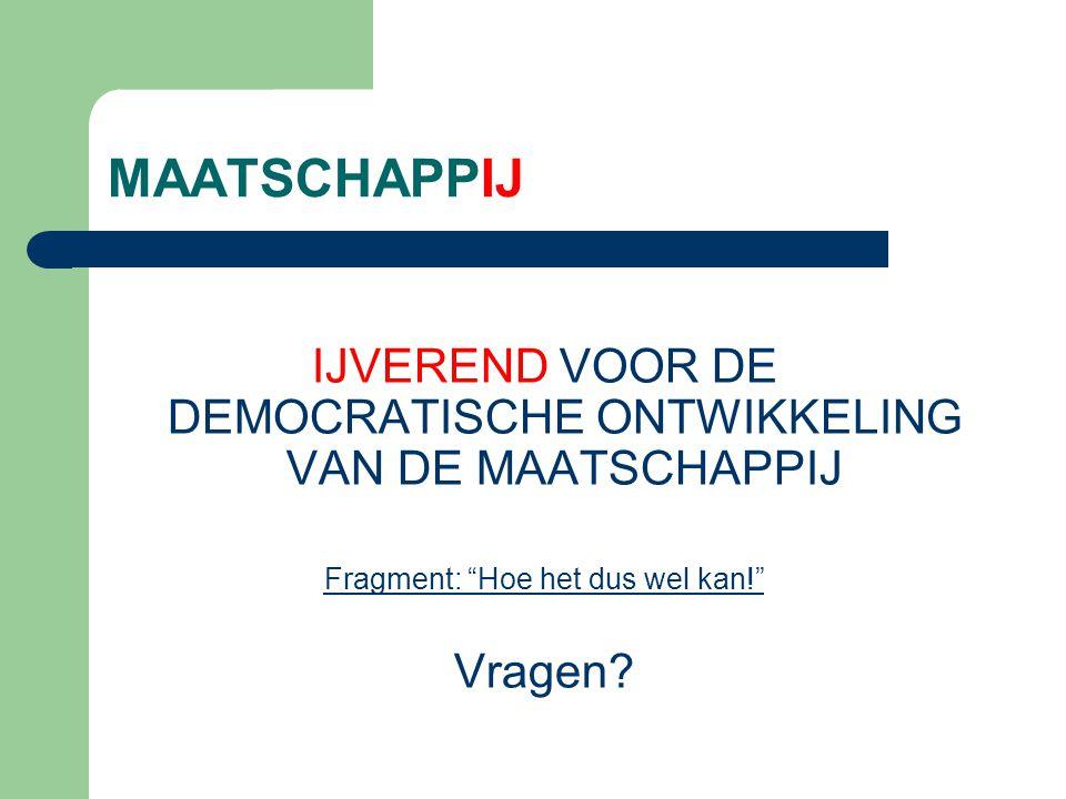 MAATSCHAPPIJ IJVEREND VOOR DE DEMOCRATISCHE ONTWIKKELING VAN DE MAATSCHAPPIJ Fragment: Hoe het dus wel kan! Vragen