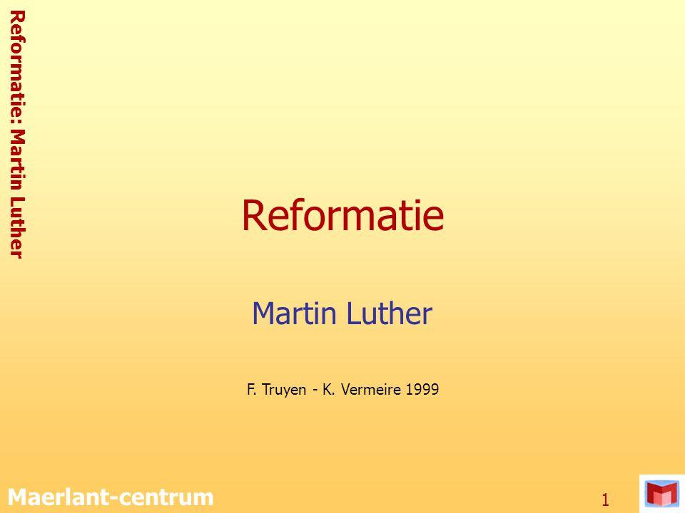 Reformatie: Martin Luther Maerlant-centrum 1 Reformatie Martin Luther F. Truyen - K. Vermeire 1999