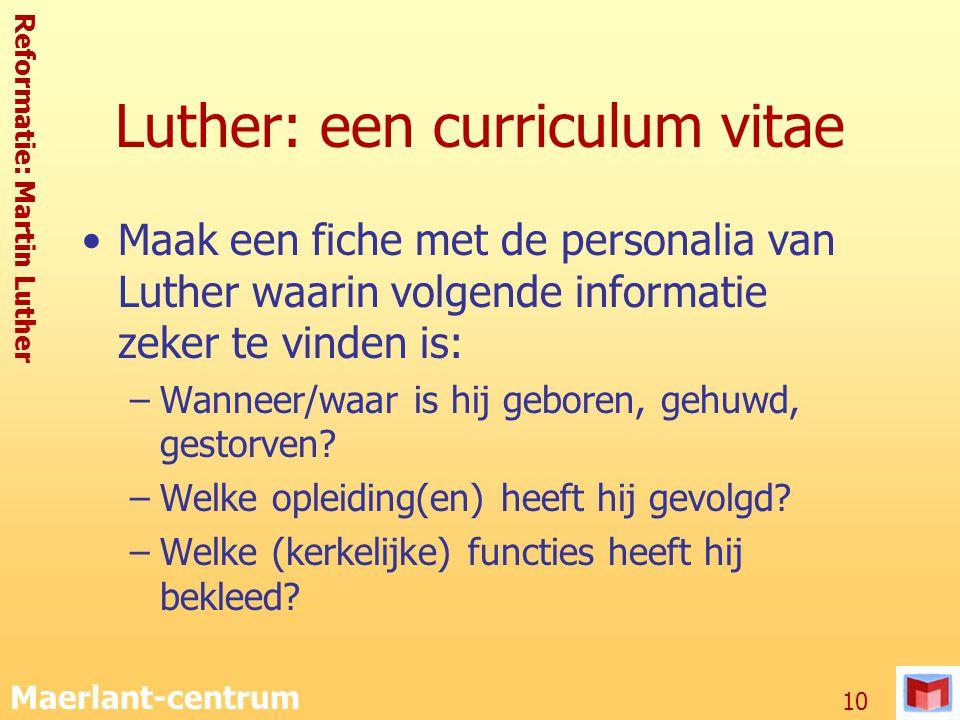 Reformatie: Martin Luther Maerlant-centrum 10 Luther: een curriculum vitae Maak een fiche met de personalia van Luther waarin volgende informatie zeke