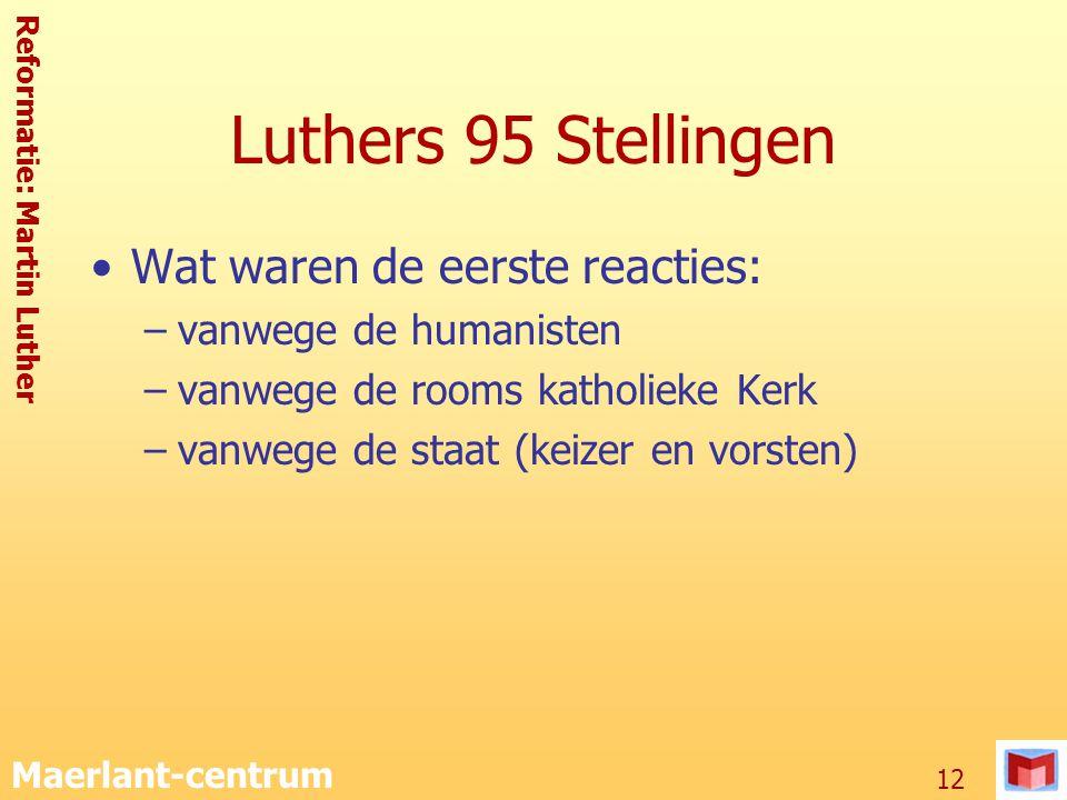 Reformatie: Martin Luther Maerlant-centrum 12 Luthers 95 Stellingen Wat waren de eerste reacties: –vanwege de humanisten –vanwege de rooms katholieke