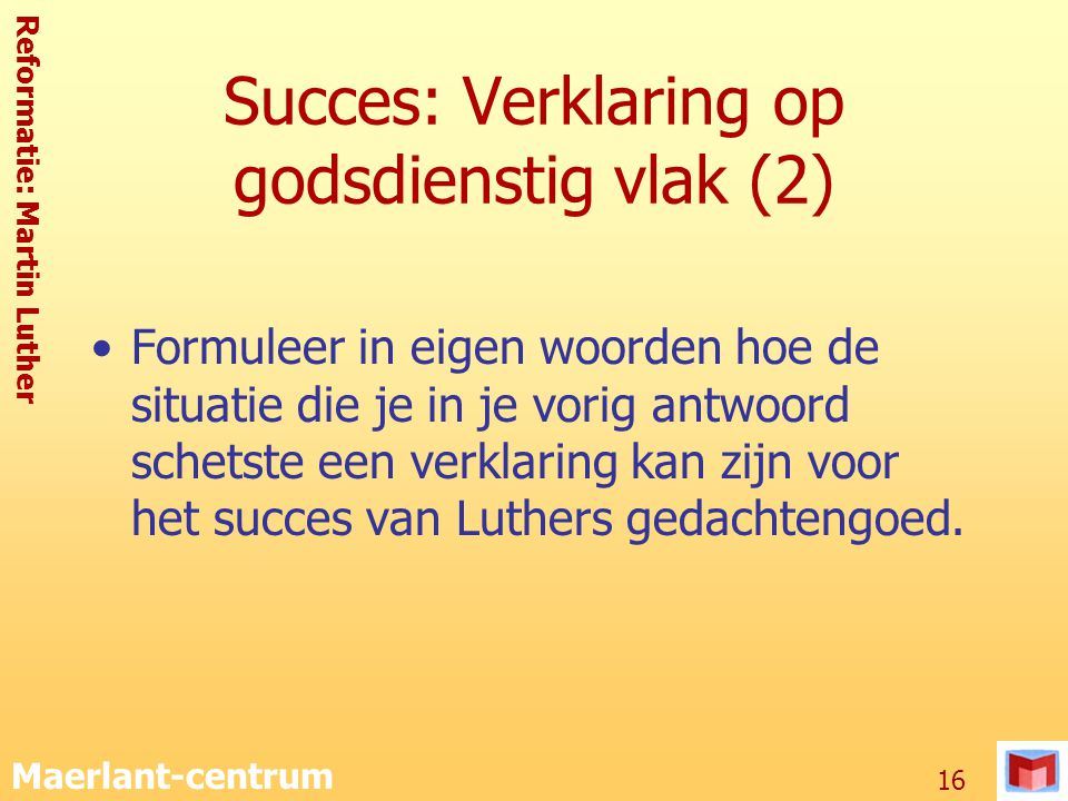 Reformatie: Martin Luther Maerlant-centrum 16 Succes: Verklaring op godsdienstig vlak (2) Formuleer in eigen woorden hoe de situatie die je in je vori