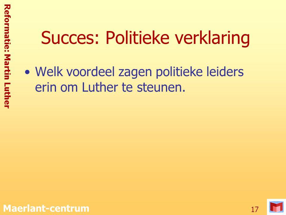 Reformatie: Martin Luther Maerlant-centrum 17 Succes: Politieke verklaring Welk voordeel zagen politieke leiders erin om Luther te steunen.