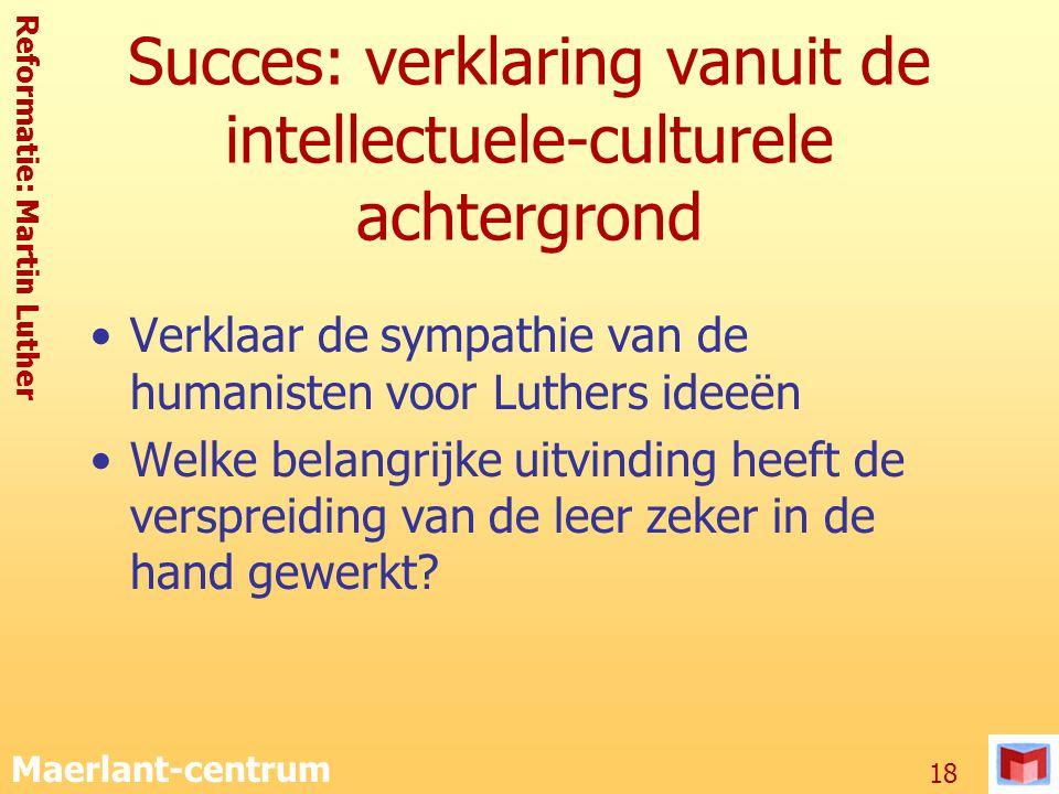 Reformatie: Martin Luther Maerlant-centrum 18 Succes: verklaring vanuit de intellectuele-culturele achtergrond Verklaar de sympathie van de humanisten