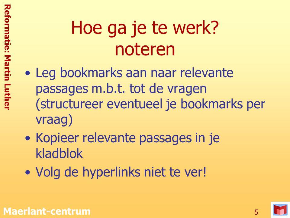Reformatie: Martin Luther Maerlant-centrum 5 Hoe ga je te werk? noteren Leg bookmarks aan naar relevante passages m.b.t. tot de vragen (structureer ev
