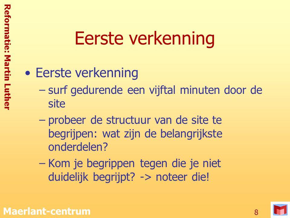 Reformatie: Martin Luther Maerlant-centrum 8 Eerste verkenning –surf gedurende een vijftal minuten door de site –probeer de structuur van de site te b