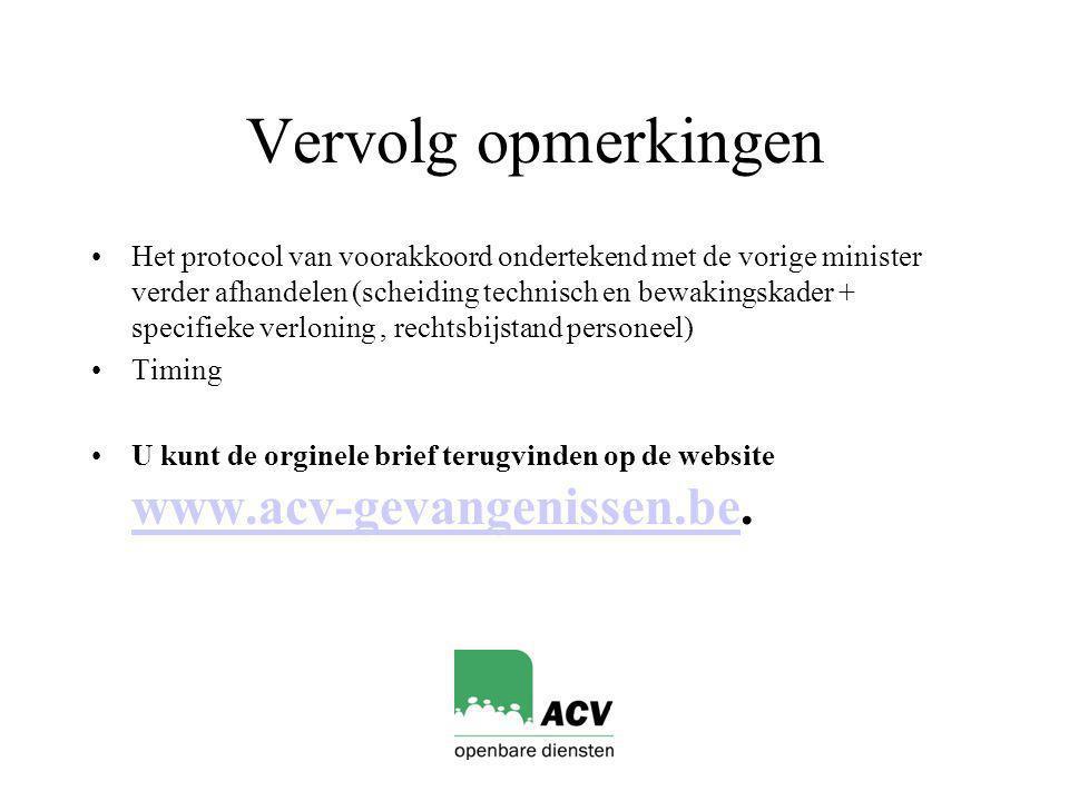 Vervolg opmerkingen Het protocol van voorakkoord ondertekend met de vorige minister verder afhandelen (scheiding technisch en bewakingskader + specifieke verloning, rechtsbijstand personeel) Timing U kunt de orginele brief terugvinden op de website www.acv-gevangenissen.be.