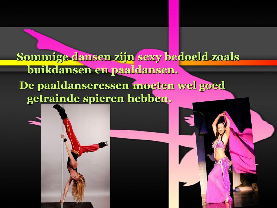 Sommige dansen zijn sexy bedoeld zoals buikdansen en paaldansen. De paaldanseressen moeten wel goed getrainde spieren hebben. De paaldanseressen moete