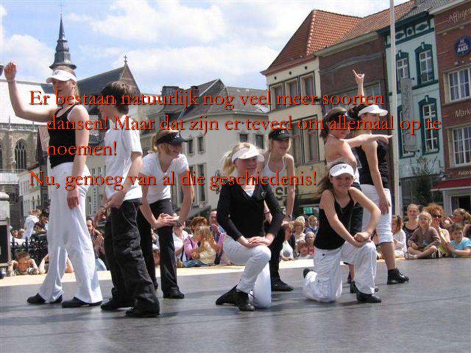 Er bestaan natuurlijk nog veel meer soorten dansen! Maar dat zijn er teveel om allemaal op te noemen! Nu, genoeg van al die geschiedenis!