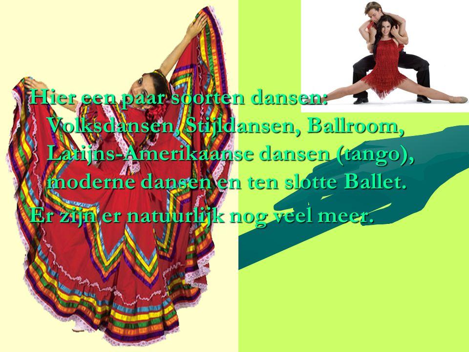Hier een paar soorten dansen: Volksdansen, Stijldansen, Ballroom, Latijns-Amerikaanse dansen (tango), moderne dansen en ten slotte Ballet. Er zijn er