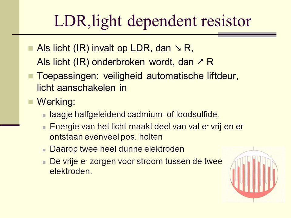 LDR,light dependent resistor Als licht (IR) invalt op LDR, dan  R, Als licht (IR) onderbroken wordt, dan  R Toepassingen: veiligheid automatische li