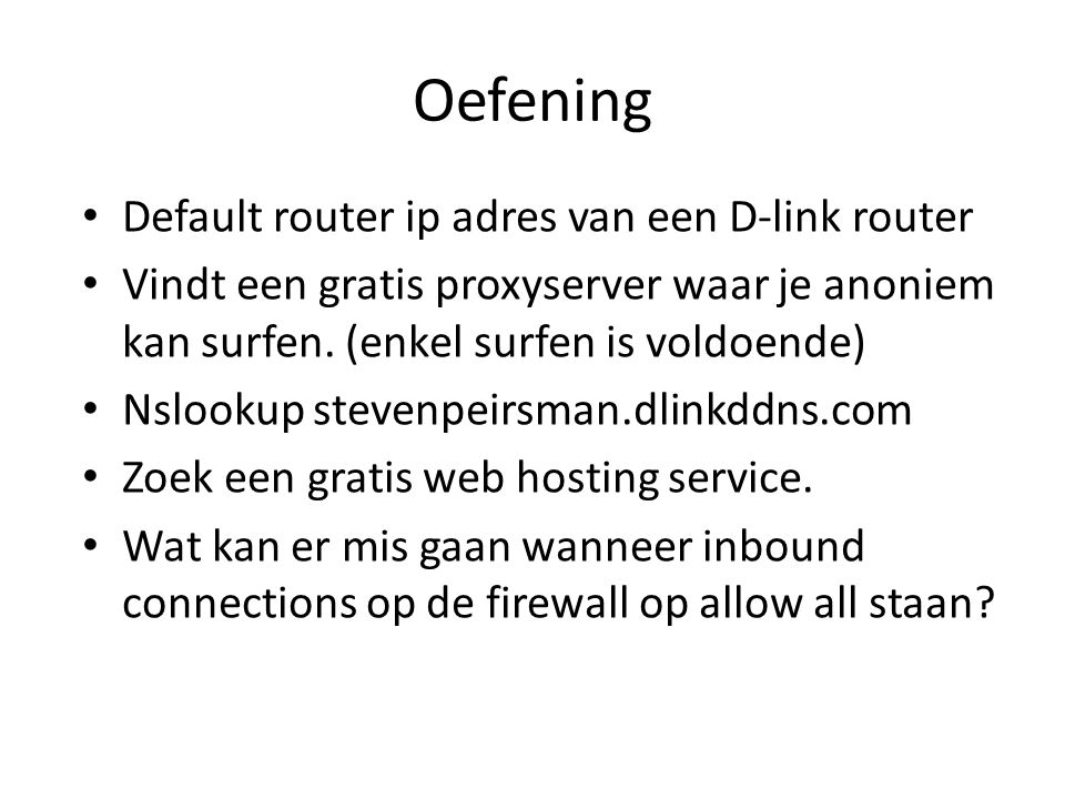 Oefening Default router ip adres van een D-link router Vindt een gratis proxyserver waar je anoniem kan surfen. (enkel surfen is voldoende) Nslookup s