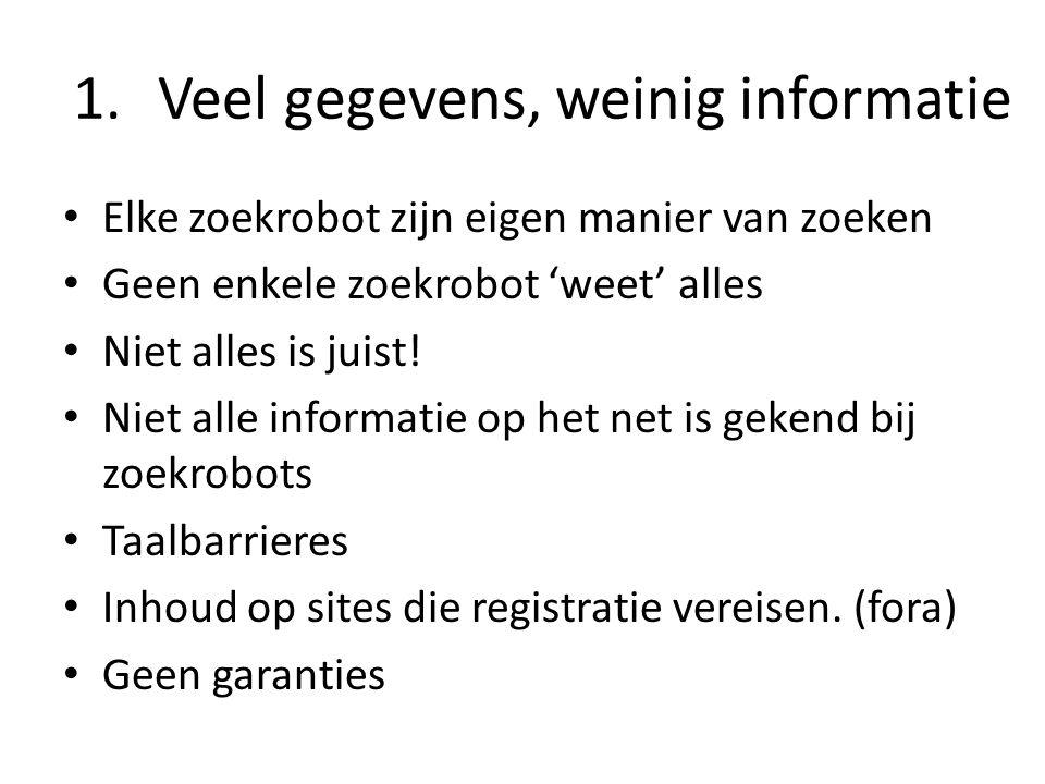 1.Veel gegevens, weinig informatie Elke zoekrobot zijn eigen manier van zoeken Geen enkele zoekrobot 'weet' alles Niet alles is juist! Niet alle infor