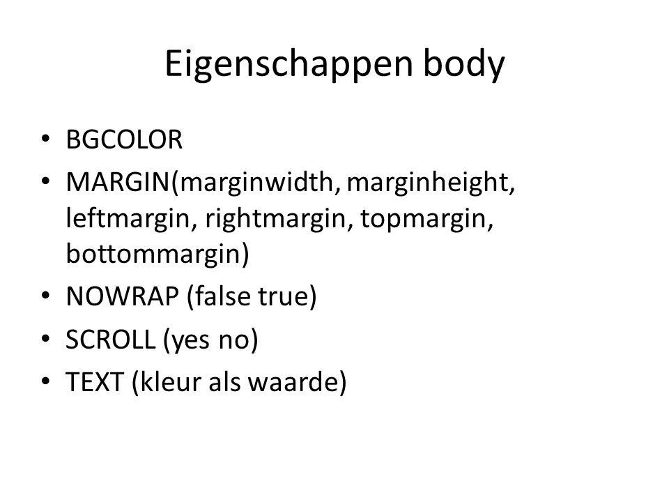 Eigenschappen body BGCOLOR MARGIN(marginwidth, marginheight, leftmargin, rightmargin, topmargin, bottommargin) NOWRAP (false true) SCROLL (yes no) TEX