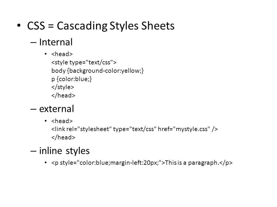 CSS = Cascading Styles Sheets – Internal body {background-color:yellow;} p {color:blue;} – external – inline styles This is a paragraph.