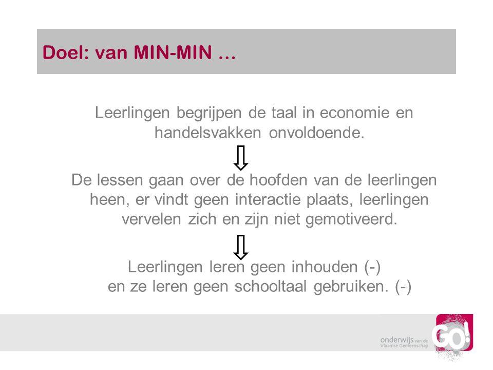 Doel: van MIN-MIN … Leerlingen begrijpen de taal in economie en handelsvakken onvoldoende. De lessen gaan over de hoofden van de leerlingen heen, er v