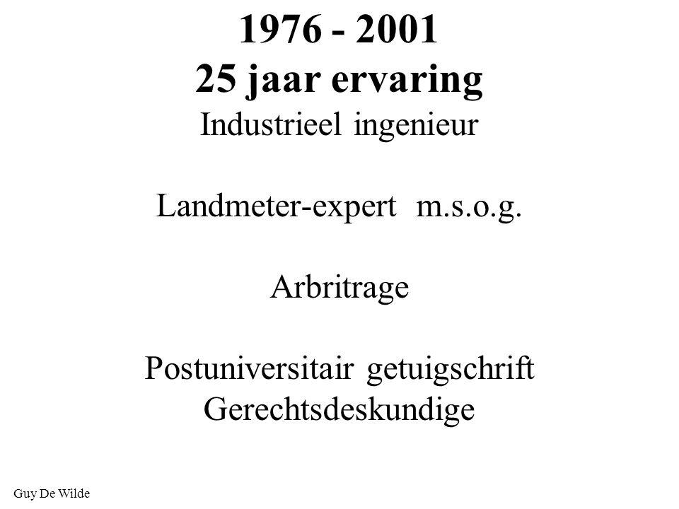 Guy De Wilde 1976 - 2001 25 jaar ervaring Industrieel ingenieur Landmeter-expert m.s.o.g. Arbritrage Postuniversitair getuigschrift Gerechtsdeskundige