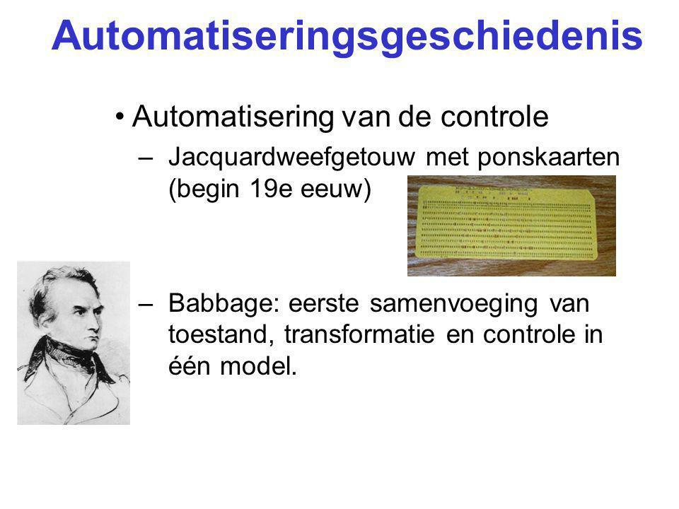 Automatiseringsgeschiedenis Automatisering van de controle –Jacquardweefgetouw met ponskaarten (begin 19e eeuw) –Babbage: eerste samenvoeging van toestand, transformatie en controle in één model.