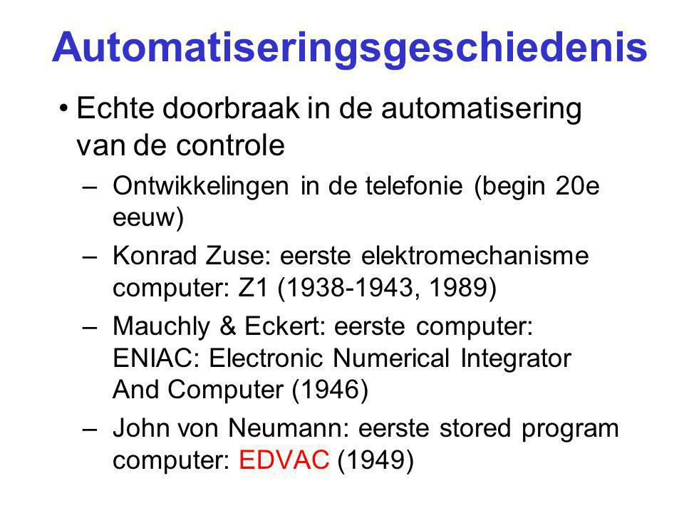Automatiseringsgeschiedenis Echte doorbraak in de automatisering van de controle –Ontwikkelingen in de telefonie (begin 20e eeuw) –Konrad Zuse: eerste elektromechanisme computer: Z1 (1938-1943, 1989) –Mauchly & Eckert: eerste computer: ENIAC: Electronic Numerical Integrator And Computer (1946) –John von Neumann: eerste stored program computer: EDVAC (1949)