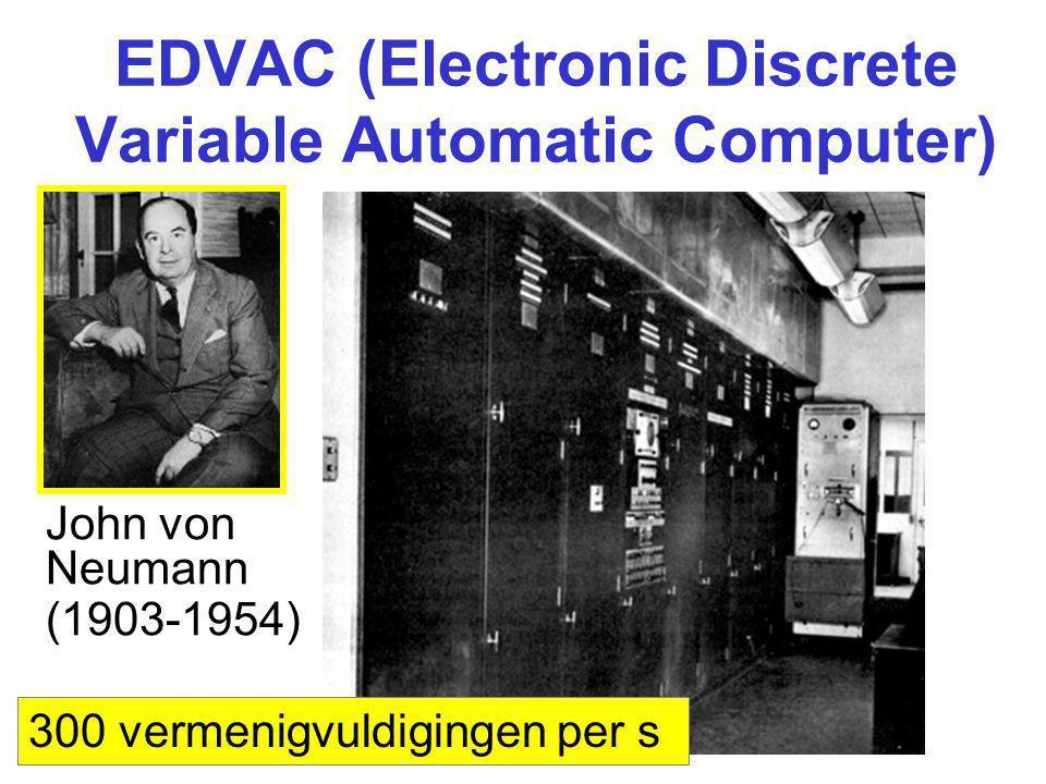 EDVAC (Electronic Discrete Variable Automatic Computer) John von Neumann (1903-1954) 300 vermenigvuldigingen per s