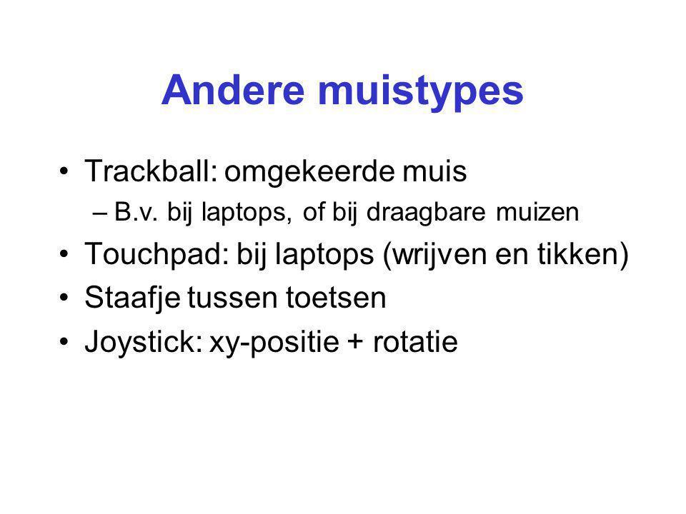 Andere muistypes Trackball: omgekeerde muis –B.v. bij laptops, of bij draagbare muizen Touchpad: bij laptops (wrijven en tikken) Staafje tussen toetse