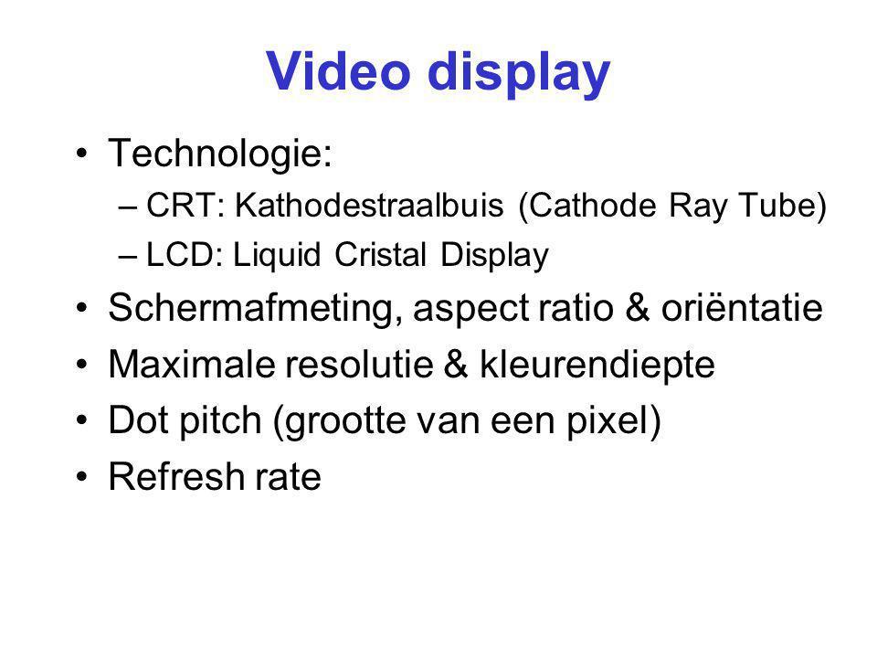 Video display Technologie: –CRT: Kathodestraalbuis (Cathode Ray Tube) –LCD: Liquid Cristal Display Schermafmeting, aspect ratio & oriëntatie Maximale resolutie & kleurendiepte Dot pitch (grootte van een pixel) Refresh rate