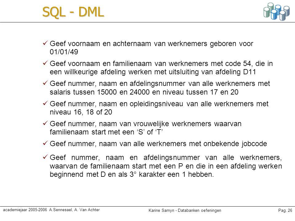 Karine Samyn - Databanken oefeningenPag. 26 academiejaar 2005-2006 A.Sennesael, A. Van Achter SQL - DML Geef voornaam en achternaam van werknemers geb