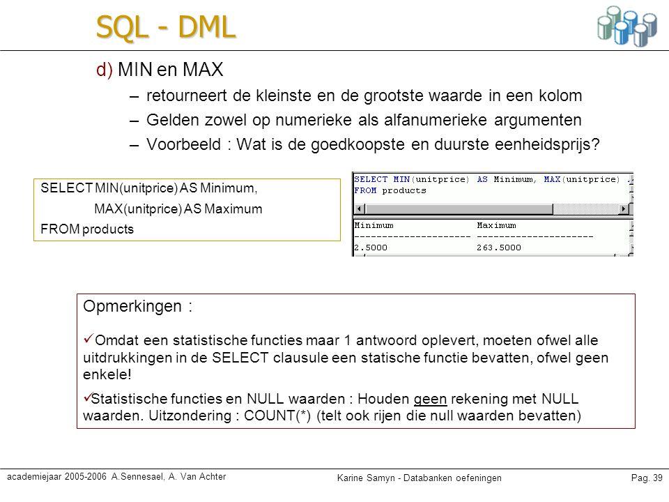 Karine Samyn - Databanken oefeningenPag. 39 academiejaar 2005-2006 A.Sennesael, A. Van Achter SQL - DML d) MIN en MAX –retourneert de kleinste en de g