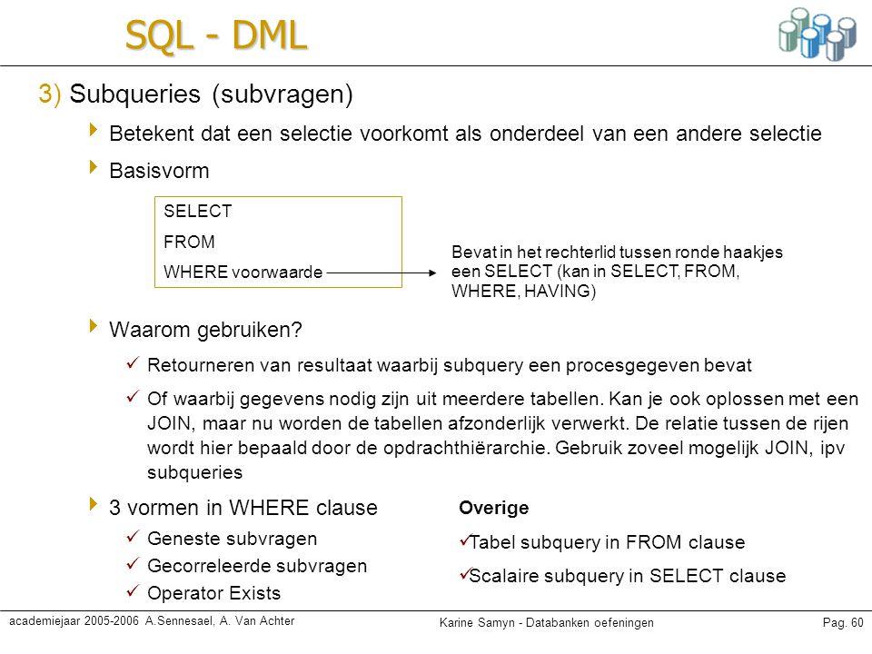 Karine Samyn - Databanken oefeningenPag. 60 academiejaar 2005-2006 A.Sennesael, A. Van Achter SQL - DML 3) Subqueries (subvragen)  Betekent dat een s