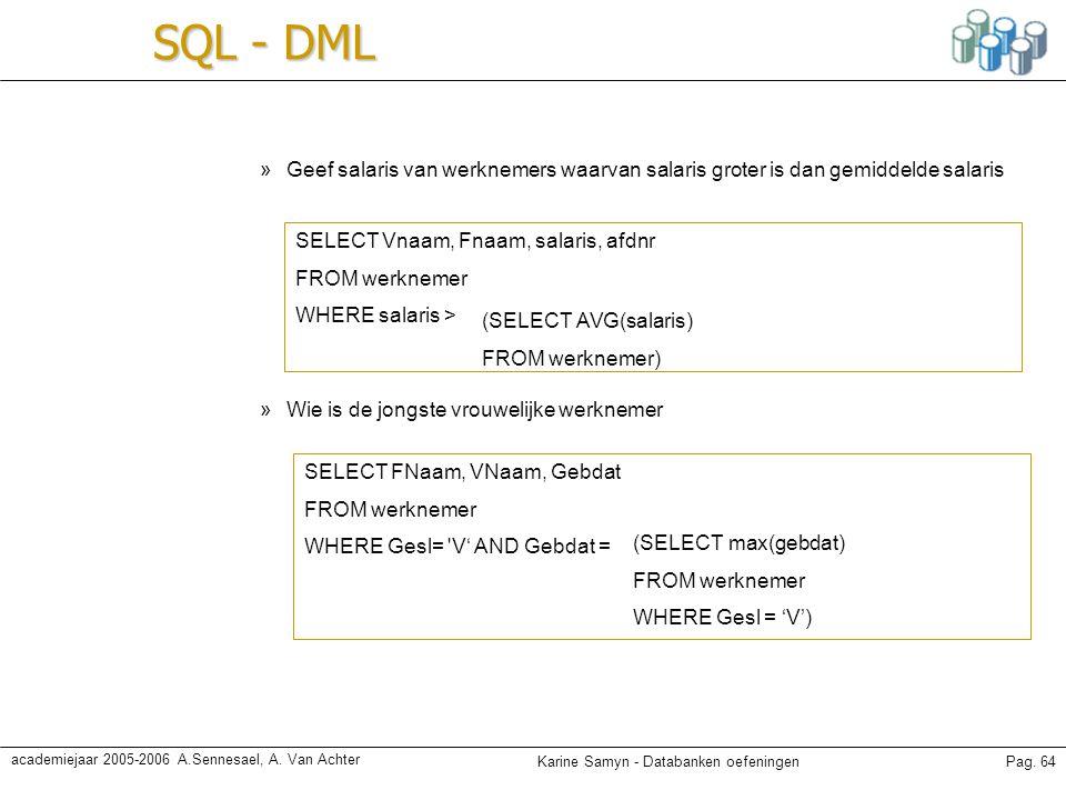Karine Samyn - Databanken oefeningenPag. 64 academiejaar 2005-2006 A.Sennesael, A. Van Achter SQL - DML »Geef salaris van werknemers waarvan salaris g