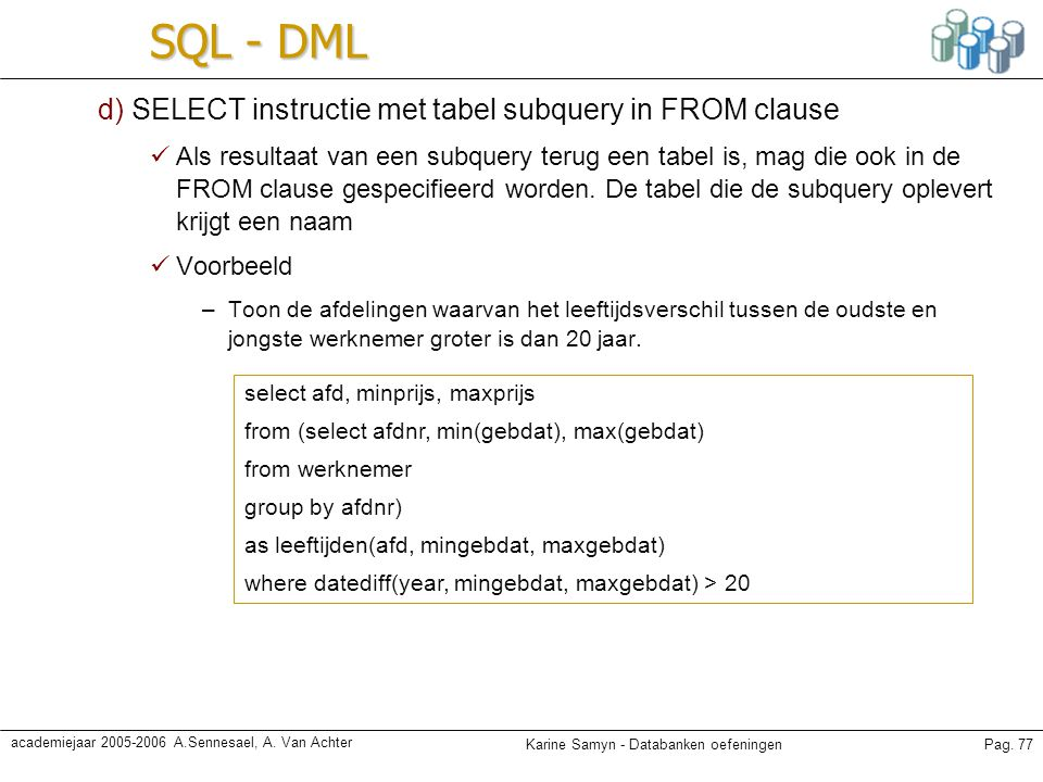 Karine Samyn - Databanken oefeningenPag. 77 academiejaar 2005-2006 A.Sennesael, A. Van Achter SQL - DML d) SELECT instructie met tabel subquery in FRO