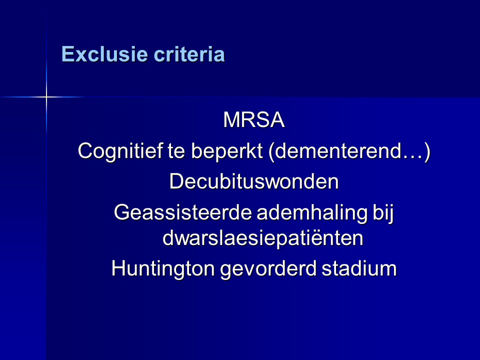 Exclusie criteria MRSA Cognitief te beperkt (dementerend…) Decubituswonden Geassisteerde ademhaling bij dwarslaesiepatiënten Huntington gevorderd stad
