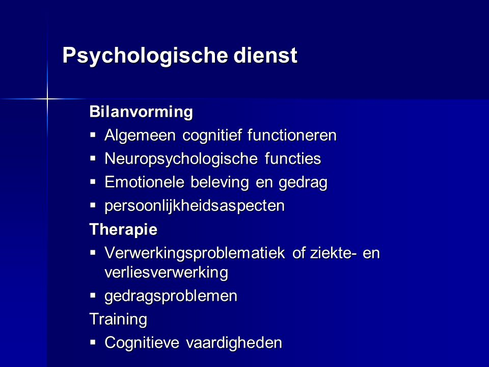 Psychologische dienst Bilanvorming  Algemeen cognitief functioneren  Neuropsychologische functies  Emotionele beleving en gedrag  persoonlijkheids
