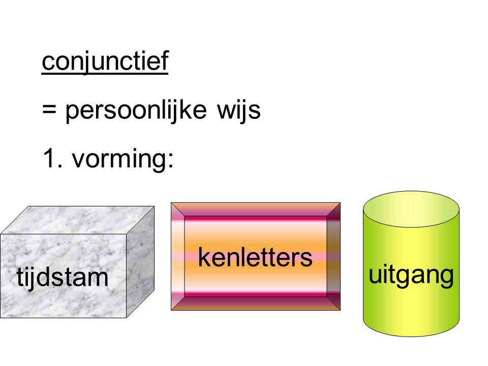 conjunctief = persoonlijke wijs 1. vorming: tijdstam kenletters uitgang