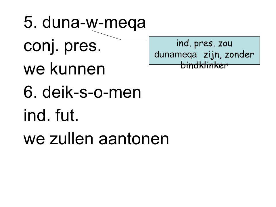 3. dakru-w-si conj. pres. ze wenen 4. iJsth-si ind. pres. hij stelt op dit is een h van de stam